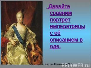 Давайте сравним портрет императрицы с её описанием в оде. Давайте сравним портре