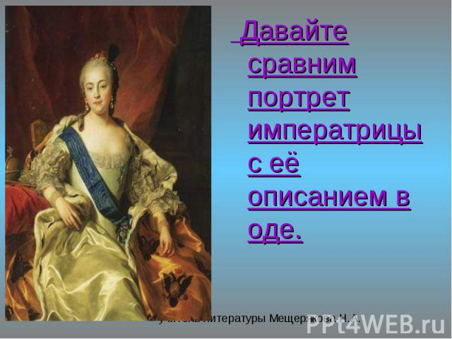 Давайте сравним портрет императрицы с её описанием в оде. Давайте сравним портрет императрицы с её описанием в оде.