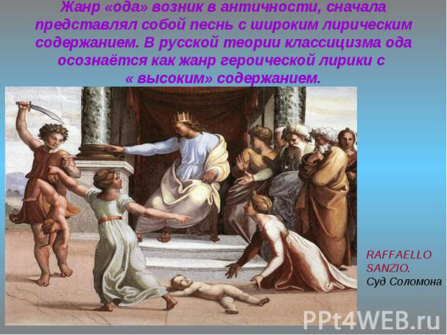 Жанр «ода» возник в античности, сначала представлял собой песнь с широким лирическим содержанием. В русской теории классицизма ода осознаётся как жанр героической лирики с « высоким» содержанием.