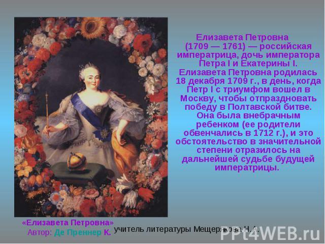 «Елизавета Петровна» Автор: Де Преннер К. Елизавета Петровна (1709 — 1761) — российская императрица, дочь императора Петра I и Екатерины I. Елизавета Петровна родилась 18 декабря 1709 г., в день, когда Петр I с триумфом вошел в Москву, чтобы отпразд…