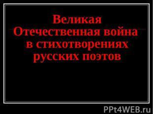 Великая Отечественная война в стихотворениях русских поэтов