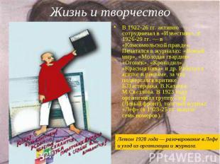В 1922-26 гг. активно сотрудничал в «Известиях», в 1926-29 гг.— в «Комсомо