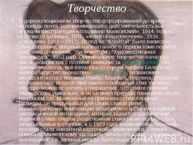 В дореволюционном творчестве форсированная до крика исповедь поэта, воспринимающего действительность как апокалипсис(трагедия «Владимир Маяковский», 1914, поэмы «Облако в штанах», 1915; «Флейта-позвоночник», 1916; «Человек» 1916—1917). Вслед за &quo…