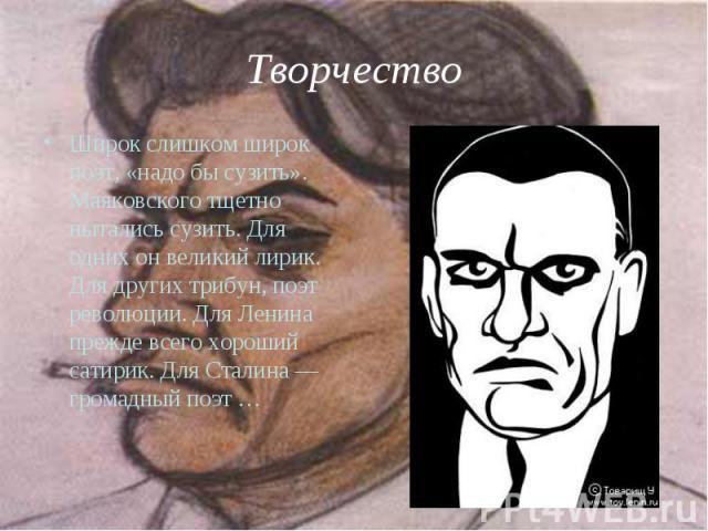 Широк слишком широк поэт, «надо бы сузить». Маяковского тщетно пытались сузить. Для одних он великий лирик. Для других трибун, поэт революции. Для Ленина прежде всего хороший сатирик. Для Сталина — громадный поэт … Широк слишком широк поэт, «надо бы…