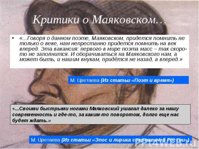 «...Говоря о данном поэте, Маяковском, придется помнить не только о веке, нам непрестанно придется помнить на век вперед. Эта вакансия: первого в мире поэта масс – так скоро-то не заполнится. И оборачиваться на Маяковского нам, а может быть, и нашим…