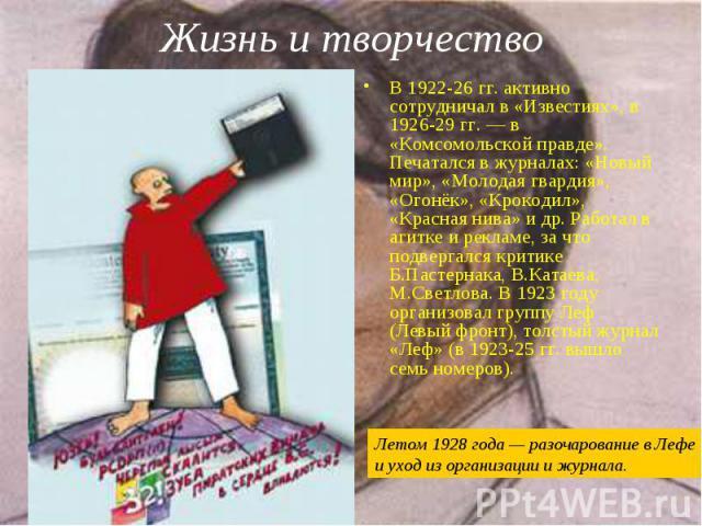 В 1922-26 гг. активно сотрудничал в «Известиях», в 1926-29 гг.— в «Комсомольской правде». Печатался в журналах: «Новый мир», «Молодая гвардия», «Огонёк», «Крокодил», «Красная нива» и др. Работал в агитке и рекламе, за что подвергался критике Б…