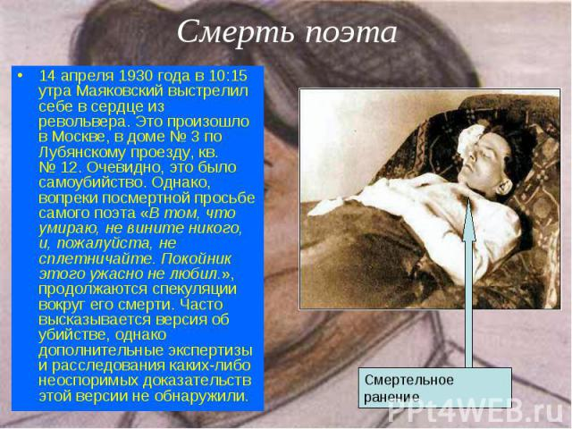 14 апреля 1930 года в 10:15 утра Маяковский выстрелил себе в сердце из револьвера. Это произошло в Москве, в доме №3 по Лубянскому проезду, кв. №12. Очевидно, это было самоубийство. Однако, вопреки посмертной просьбе самого поэта «В том,…