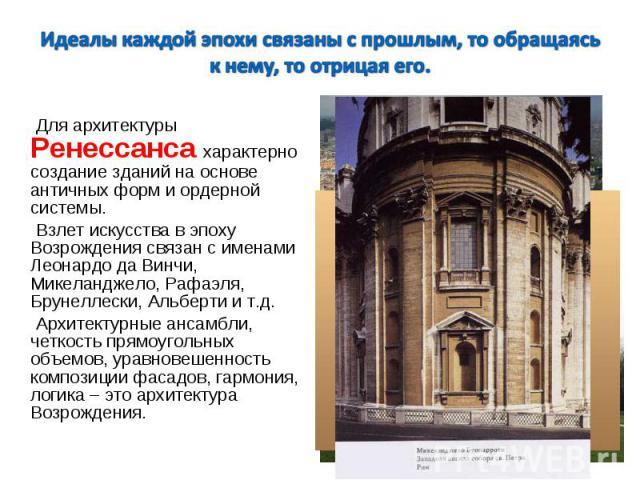 Для архитектуры Ренессанса характерно создание зданий на основе античных форм и ордерной системы. Для архитектуры Ренессанса характерно создание зданий на основе античных форм и ордерной системы. Взлет искусства в эпоху Возрождения связан с именами …