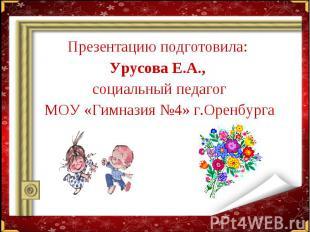 Презентацию подготовила: Презентацию подготовила: Урусова Е.А., социальный педаг