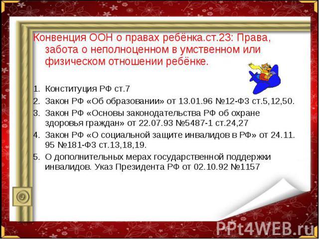 Конвенция ООН о правах ребёнка.ст.23: Права, забота о неполноценном в умственном или физическом отношении ребёнке. Конвенция ООН о правах ребёнка.ст.23: Права, забота о неполноценном в умственном или физическом отношении ребёнке. Конституция РФ ст.7…