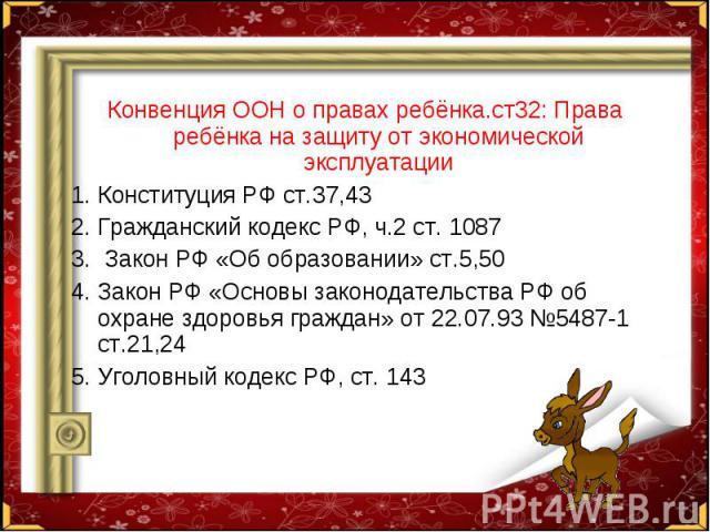Конвенция ООН о правах ребёнка.ст32: Права ребёнка на защиту от экономической эксплуатации Конвенция ООН о правах ребёнка.ст32: Права ребёнка на защиту от экономической эксплуатации Конституция РФ ст.37,43 Гражданский кодекс РФ, ч.2 ст. 1087 Закон Р…