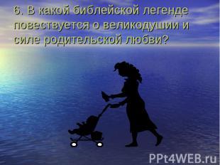 6. В какой библейской легенде повествуется о великодушии и силе родительской люб