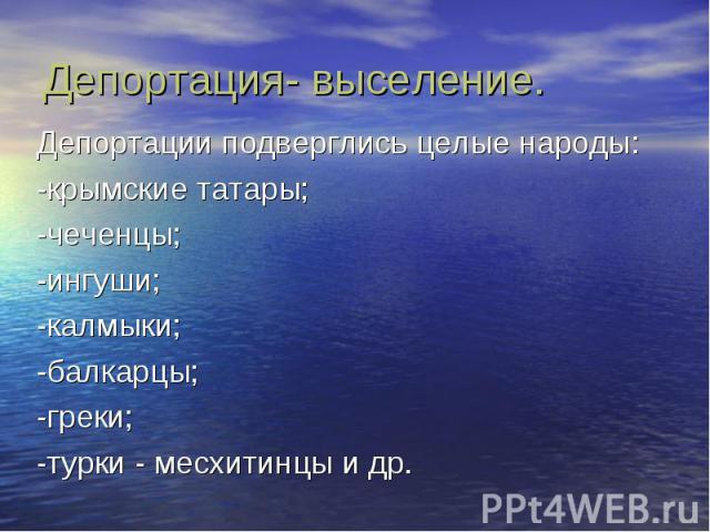 Депортация- выселение. Депортации подверглись целые народы: -крымские татары; -чеченцы; -ингуши; -калмыки; -балкарцы; -греки; -турки - месхитинцы и др.