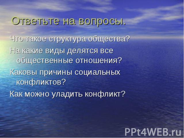 Ответьте на вопросы. Что такое структура общества? На какие виды делятся все общественные отношения? Каковы причины социальных конфликтов? Как можно уладить конфликт?