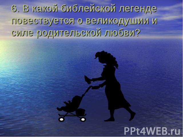 6. В какой библейской легенде повествуется о великодушии и силе родительской любви?