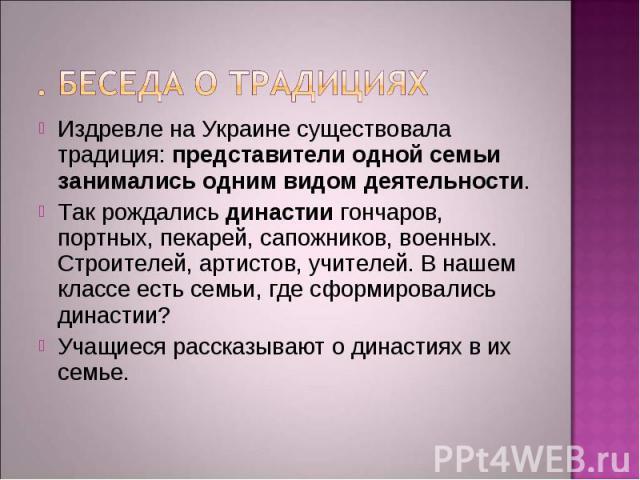 Издревле на Украине существовала традиция: представители одной семьи занимались одним видом деятельности. Издревле на Украине существовала традиция: представители одной семьи занимались одним видом деятельности. Так рождались династии гончаров, порт…