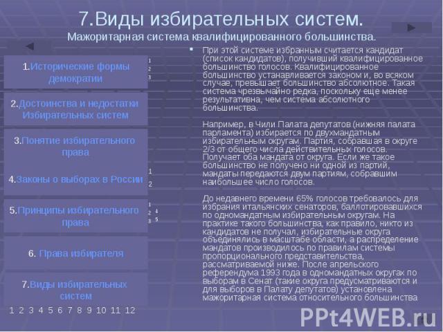 7.Виды избирательных систем. Мажоритарная система квалифицированного большинства. При этой системе избранным считается кандидат (список кандидатов), получивший квалифицированное большинство голосов. Квалифицированное большинство устанавливается зако…