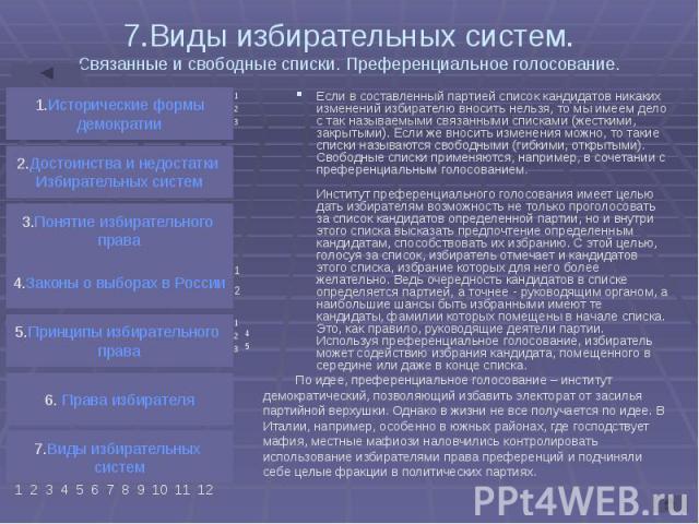 7.Виды избирательных систем. Связанные и свободные списки. Преференциальное голосование. Если в составленный партией список кандидатов никаких изменений избирателю вносить нельзя, то мы имеем дело с так называемыми связанными списками (жесткими, зак…