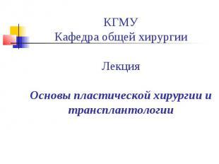 КГМУ Кафедра общей хирургии Лекция Основы пластической хирургии и трансплантолог