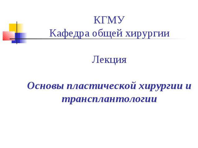 КГМУ Кафедра общей хирургии Лекция Основы пластической хирургии и трансплантологии