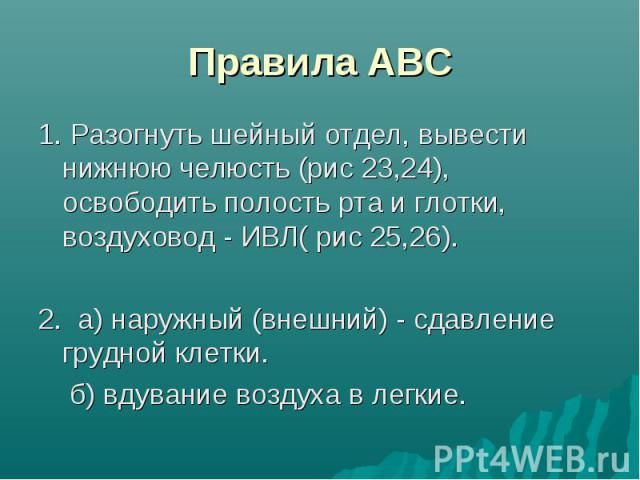 Правила АВС 1. Разогнуть шейный отдел, вывести нижнюю челюсть (рис 23,24), освободить полость рта и глотки, воздуховод - ИВЛ( рис 25,26). 2. а) наружный (внешний) - сдавление грудной клетки. б) вдувание воздуха в легкие.
