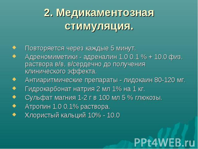 2. Медикаментозная стимуляция. Повторяется через каждые 5 минут. Адреномиметики - адреналин 1.0 0.1 % + 10.0 физ. раствора в/в, в/сердечно до получения клинического эффекта. Антиаритмические препараты - лидокаин 80-120 мг. Гидрокарбонат натрия 2 мл …