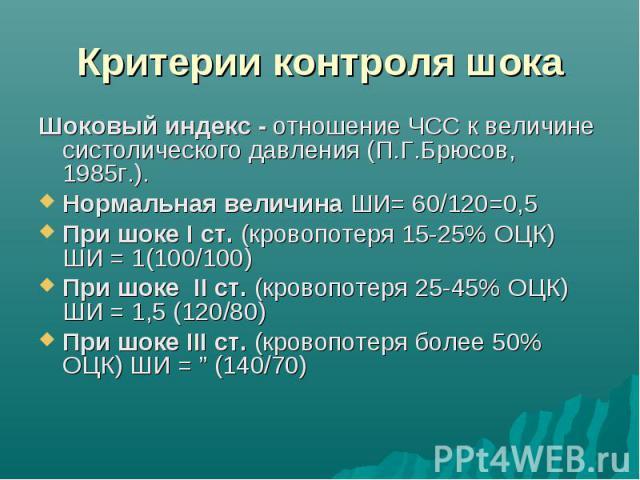 Критерии контроля шока Шоковый индекс - отношение ЧСС к величине систолического давления (П.Г.Брюсов, 1985г.). Нормальная величина ШИ= 60/120=0,5 При шоке I ст. (кровопотеря 15-25% ОЦК) ШИ = 1(100/100) При шоке II ст. (кровопотеря 25-45% ОЦК) ШИ = 1…