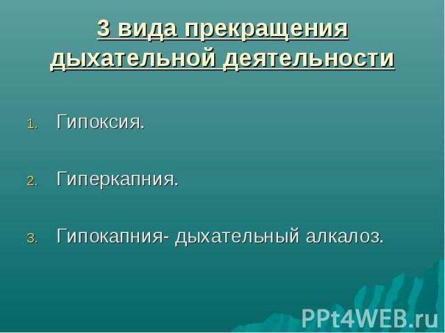 3 вида прекращения дыхательной деятельности Гипоксия. Гиперкапния. Гипокапния- дыхательный алкалоз.