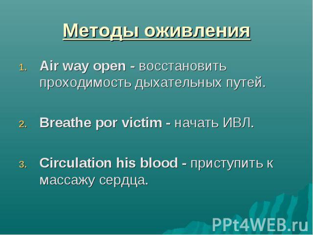 Методы оживления Air way open - восстановить проходимость дыхательных путей. Breathe por victim - начать ИВЛ. Circulation his blood - приступить к массажу сердца.
