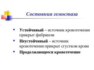 Состояния гемостаза Устойчивый – источник кровотечения прикрыт фибрином Неустойч