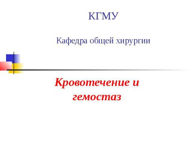 КГМУ Кафедра общей хирургии Кровотечение и гемостаз