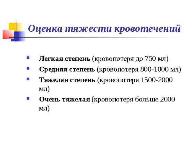 Оценка тяжести кровотечений Легкая степень (кровопотеря до 750 мл) Средняя степень (кровопотеря 800-1000 мл) Тяжелая степень (кровопотеря 1500-2000 мл) Очень тяжелая (кровопотеря больше 2000 мл)