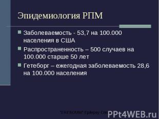 Эпидемиология РПМ Заболеваемость - 53,7 на 100.000 населения в США Распространен