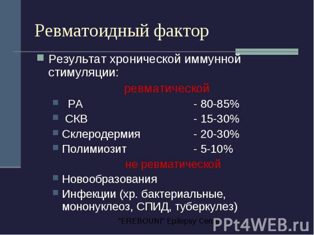 Ревматоидный фактор Результат хронической иммунной стимуляции: ревматической РА - 80-85% СКВ - 15-30% Склеродермия - 20-30% Полимиозит - 5-10% не ревматической Новообразования Инфекции (хр. бактериальные, мононуклеоз, СПИД, туберкулез)