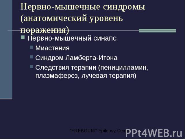 Нервно-мышечные синдромы (анатомический уровень поражения) Нервно-мышечный синапс Миастения Синдром Ламберта-Итона Следствия терапии (пеницилламин, плазмаферез, лучевая терапия)