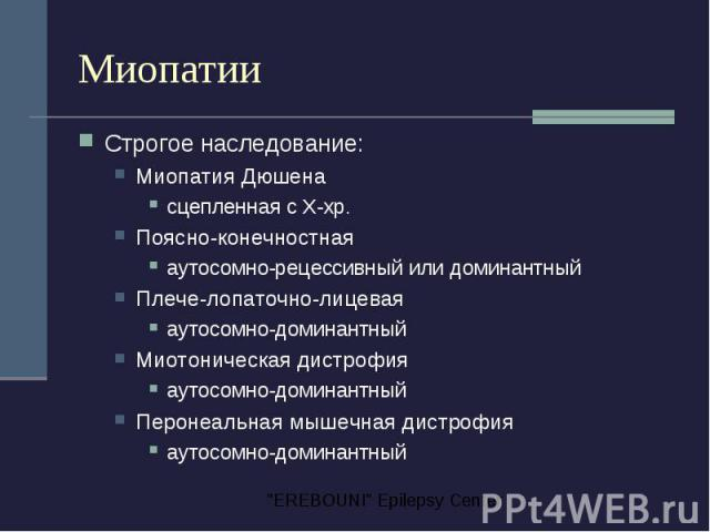 Миопатии Строгое наследование: Миопатия Дюшена сцепленная с Х-хр. Поясно-конечностная аутосомно-рецессивный или доминантный Плече-лопаточно-лицевая аутосомно-доминантный Миотоническая дистрофия аутосомно-доминантный Перонеальная мышечная дистрофия а…