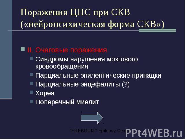 Поражения ЦНС при СКВ («нейропсихическая форма СКВ») II. Очаговые поражения Синдромы нарушения мозгового кровообращения Парциальные эпилептические припадки Парциальные энцефалиты (?) Хорея Поперечный миелит