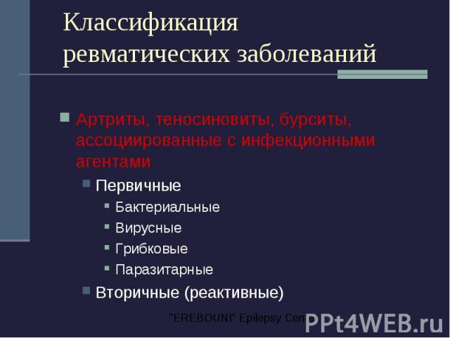 Классификация ревматических заболеваний Артриты, теносиновиты, бурситы, ассоциированные с инфекционными агентами Первичные Бактериальные Вирусные Грибковые Паразитарные Вторичные (реактивные)