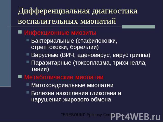 Дифференциальная диагностика воспалительных миопатий Инфекционные миозиты Бактериальные (стафилококки, стрептококки, бореллии) Вирусные (ВИЧ, аденовирус, вирус гриппа) Паразитарные (токсоплазма, трихинелла, тении) Метаболические миопатии Митохондриа…