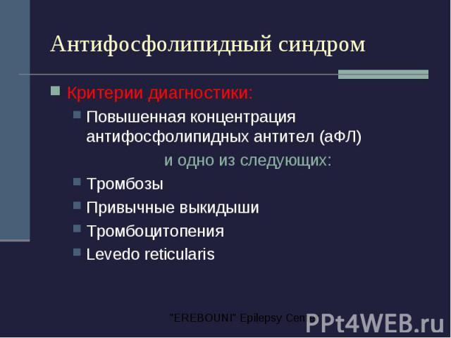Антифосфолипидный синдром Критерии диагностики: Повышенная концентрация антифосфолипидных антител (аФЛ) и одно из следующих: Тромбозы Привычные выкидыши Тромбоцитопения Levedo reticularis