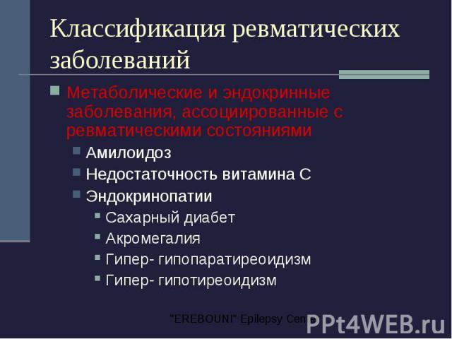 Классификация ревматических заболеваний Метаболические и эндокринные заболевания, ассоциированные с ревматическими состояниями Амилоидоз Недостаточность витамина С Эндокринопатии Сахарный диабет Акромегалия Гипер- гипопаратиреоидизм Гипер- гипотиреоидизм
