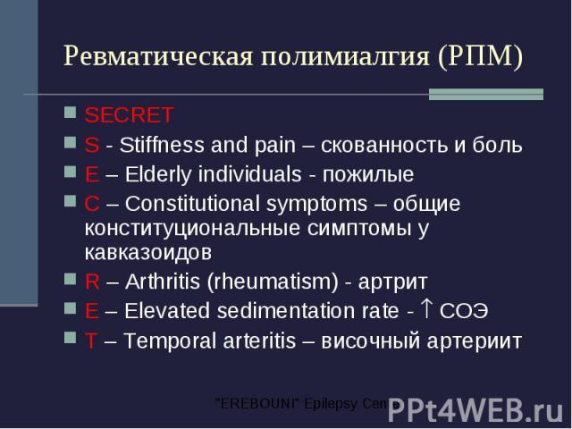 Ревматическая полимиалгия (РПМ) SECRET S - Stiffness and pain – скованность и боль E – Elderly individuals - пожилые C – Constitutional symptoms – общие конституциональные симптомы у кавказоидов R – Arthritis (rheumatism) - артрит E – Elevated sedim…