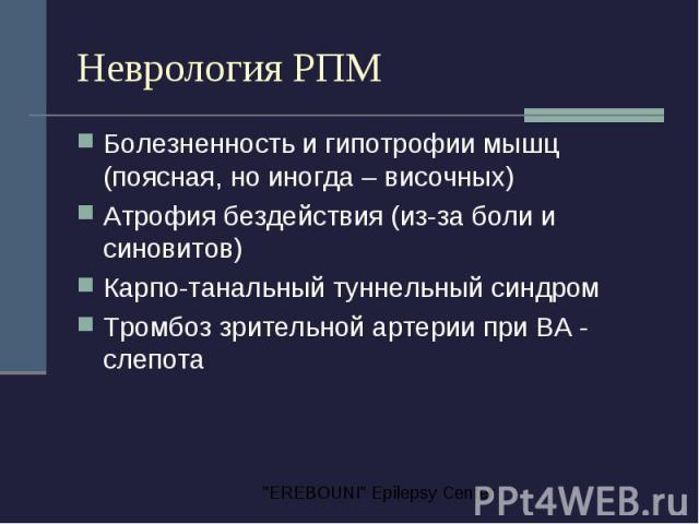 Неврология РПМ Болезненность и гипотрофии мышц (поясная, но иногда – височных) Атрофия бездействия (из-за боли и синовитов) Карпо-танальный туннельный синдром Тромбоз зрительной артерии при ВА - слепота