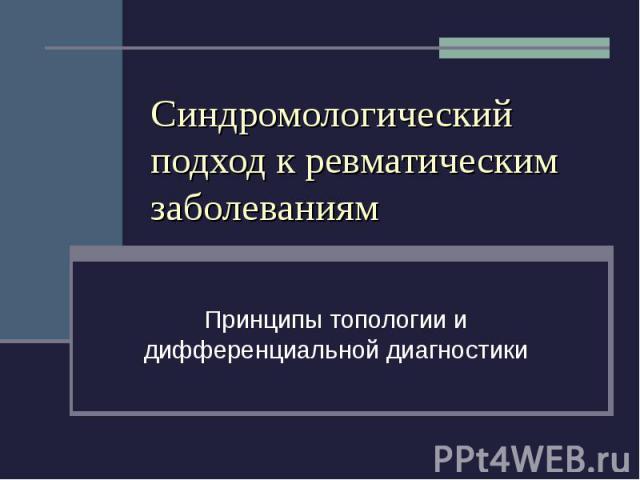 Синдромологический подход к ревматическим заболеваниям Принципы топологии и дифференциальной диагностики