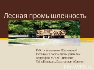 Лесная промышленность Работа выполнена Железновой Натальей Георгиевной- учителем