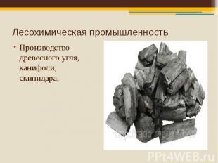 Лесохимическая промышленность Производство древесного угля, канифоли, скипидара.