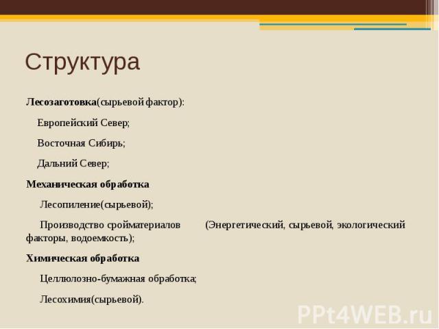 Структура Лесозаготовка(сырьевой фактор): Европейский Север; Восточная Сибирь; Дальний Север; Механическая обработка Лесопиление(сырьевой); Производство сройматериалов (Энергетический, сырьевой, экологический факторы, водоемкость); Химическая обрабо…