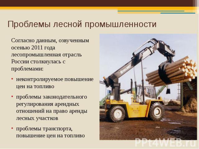 Проблемы лесной промышленности Согласно данным, озвученным осенью 2011 года лесопромышленная отрасль России столкнулась с проблемами: неконтролируемое повышение цен на топливо проблемы законодательного регулирования арендных отношений на право аренд…
