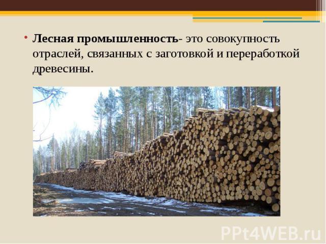Лесная промышленность- это совокупность отраслей, связанных с заготовкой и переработкой древесины. Лесная промышленность- это совокупность отраслей, связанных с заготовкой и переработкой древесины.