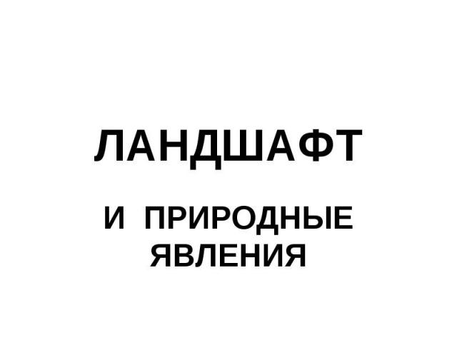 ЛАНДШАФТ И ПРИРОДНЫЕ ЯВЛЕНИЯ